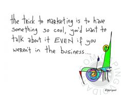 """The Trick To Marketing   gapingvoid art - """"The trick to marketing is to have something so cool, you'd want to talk about it EVEN if you weren't in the business..."""""""
