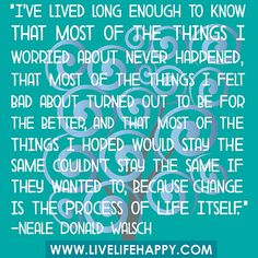 """""""I've lived long enough to know that most of the things I worried about never happened, that most of the things I felt bad about turned out..."""