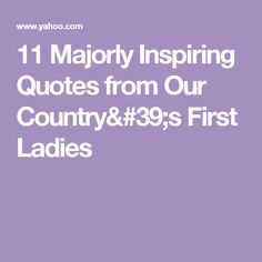 11 Majorly Inspiring Quotes from Our Country's First Ladies