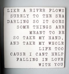 """""""Like a river flows, surely to the sea, darling so it goes, somethings are meant to be,  so take my hand and my whole life too, for I can't help but falling in love with you.""""  To Princess (@JillianThomas) btw I love you!"""