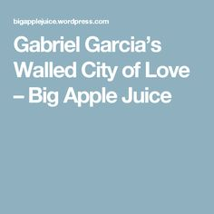 Gabriel Garcia's Walled City of Love – Big Apple Juice