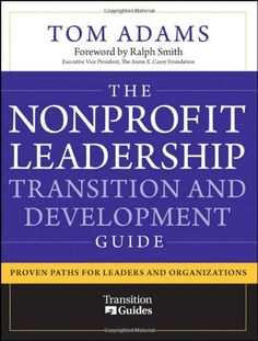 The Nonprofit Leadership Transition and Development Guide: Proven Paths for Leaders and Organizations by Tom Adams