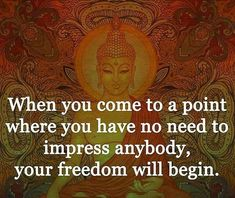 When you come to a point where you have no need to impress anybody, your freedom will begin.