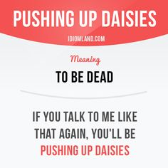 """""""Pushing up daisies"""" means """"to be dead"""". -         Repinned by Chesapeake College Adult Ed. We offer free classes on the Eastern Shore of MD to help you earn your GED - H.S. Diploma or Learn English (ESL) .   For GED classes contact Danielle Thomas 410-829-6043 dthomas@chesapeke.edu  For ESL classes contact Karen Luceti - 410-443-1163  Kluceti@chesapeake.edu .  www.chesapeake.edu"""