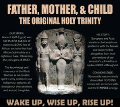 History, Religion, Recycled Mythology, Christianity, Trinity. Father, Mother, & Child. The Original Holy Trinity. European and Arab invaders obviously have problems with the female and removed her altogether from their perversions of our ancestor's spirituality or replaced her with a ghost... Wake up, wise up, rise up! God's not real.