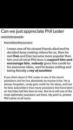 Phil is so nice, and yet gets so little in return. Assholes get so much attention, but Phil, who saves lives and helps people and is NICE, is ignored?! Not by the Phandom though!