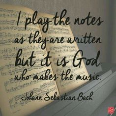 I play the notes as they are written, but it is God who makes the music