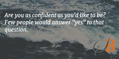 "Are you as confident as you'd like to be? Few people would answer ""yes"" to that question."