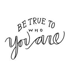 You are the only you this world gets. Be true to that one.