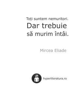 """""""Toţi suntem nemuritori. Dar trebuie să murim întâi."""" Mircea Eliade Parallel Universe, Food For Thought, Motto, Alter, Favorite Quotes, Texts, Literature, Wisdom, Thoughts"""