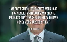 We go to school to learn to work hard for money. I write books and create products that teach people how to have money work hard for them. - Robert Kiyosaki at Lifehack QuotesMore great quotes at http://quotes.lifehack.org/by-author/robert-kiyosaki/