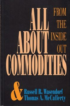 All About Commodities: From the Inside Out Russell Wasendorf Thomas McCafferty
