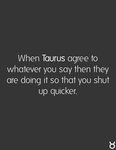 At work. Especially when certain politicians are blathering Lol! harsh but true. I am a Taurus. I will admit I may change,at times, to being quiet. Astrology Taurus, Zodiac Signs Taurus, My Zodiac Sign, Zodiac Facts, Taurus Bull, Taurus Love, Taurus Woman, Taurus Taurus, Taurus Quotes
