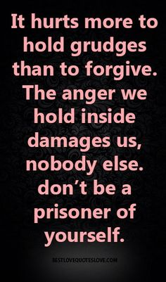 It hurts more to hold grudges than to forgive. The anger we hold inside damages us, nobody else. don't be a prisoner of yourself.