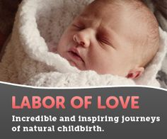 Labor of Love  -Childbirth is one of the most profound experiences in life. And a vast number of women are choosing to feel every moment of it, delivering their babies the way nature intended.