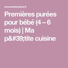 Premières purées pour bébé (4 – 6 mois) | Ma p'tite cuisine Baby Cooking, Baby Feeding, Baby Food Recipes, Baby Love, Nutrition, Kids, Bb, Dessert, Cooking Recipes