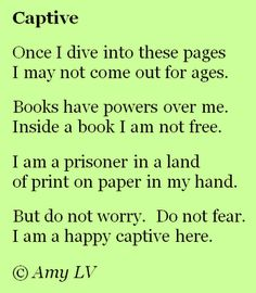Captive Once I dive into these pages I may not come out for ages. Books have powers over me.  Inside a book I am not free. I am a prisoner in a land of print on paper in my hand. But do not worry. Do not fear. I am a happy captive here. Poem by Amy LV