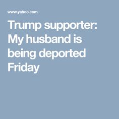 Trump supporter: My husband is being deported Friday