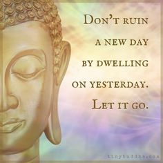 """""""Don't ruin a new day by dwelling on yesterday. Let it go."""""""