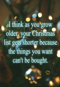 I think as you grow older, your Christmas list gets shorter because the things you want can't be bought.