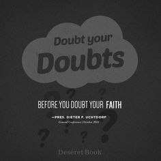 """Doubt your doubts, before you doubt your faith"" - President Dieter F. Uchtdorf #ldsconf #PresUchtdorf #faith"