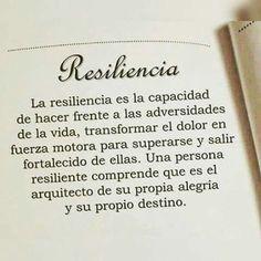 Resilencia.... La resilencia es la capacidas de hacer frente a las adversidades de la vida, transformar el dolor en fuerza motora para superarse y salir fortalecido de ellas. Una persona resilente comprende que es el arquitecto de su propia alegría y su propio destino.