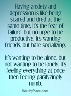 Quote on depression: Having anxiety and depression in like being scared and tired at the same time. It's the fear of failure, but no urge to be productive. It's wanting friends, but hate socializing. It's wanting to be alone, but not wanting to be lonely. It's feeling everything at once then feeling paralyzing numb . www.HealthyPlace.com