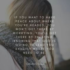 If you want to have peace about where you're headed, you won't get there by worrying. knowing that God is going to lead you exactly where you need to be. Bible Verses Quotes, Words Of Encouragement, Bible Scriptures, Faith Quotes, True Quotes, Best Quotes, Quotes About God, Quotes To Live By, Godly Woman