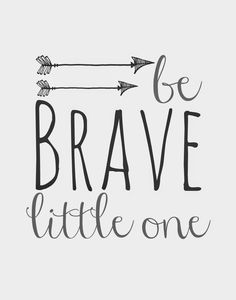 Be Brave Little One .