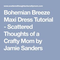 Bohemian Breeze Maxi Dress Tutorial - Scattered Thoughts of a Crafty Mom by Jamie Sanders