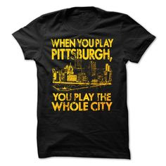 When you play Pittsburgh, you Play the Whole City T Shirt, Hoodie, Sweatshirt