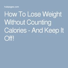 How To Lose Weight Without Counting Calories - And Keep It Off!