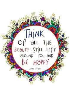 Think of all the Beauty Still Left Around You and Be Happy ~ Anne Frank