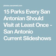 15 Parks Every San Antonian Should Visit at Least Once - San Antonio Current Slideshows