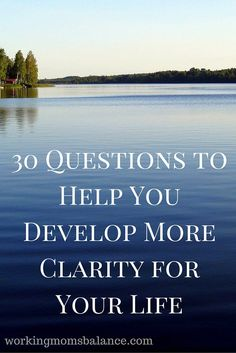 30 Questions to help you develop more clarity for your life