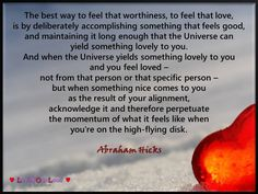 When the Universe yields something lovely to you and you feel loved – not from that person or that specific person – but when something nice comes to you as the result of your alignment, acknowledge it and therefore perpetuate the momentum of what it feels like when you're on the high-flying disk.