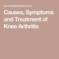 Causes, Symptoms and Treatment of Knee Arthritis