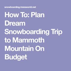 How To: Plan Dream Snowboarding Trip to Mammoth Mountain On Budget
