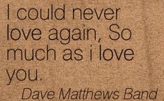 I could never love again, so much as i love you ~ Dave Matthews Band