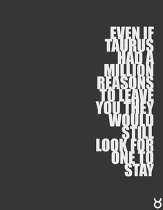 Even if Taurus had a million reasons to leave you, they would still look for one to stay