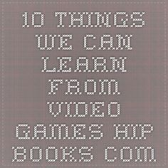 10 Things We Can Learn From Video Games hip-books.com