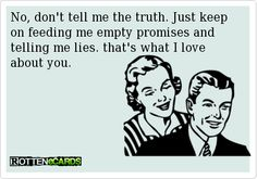 No, don't tell me the truth. Just keep on feeding me empty promises and telling me lies. that's what I love about you.