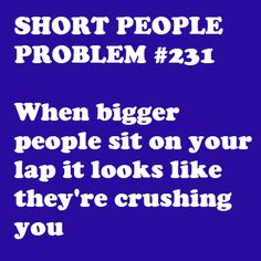 shortpeopleproblems.tumblr.com   -   even though they really arent'