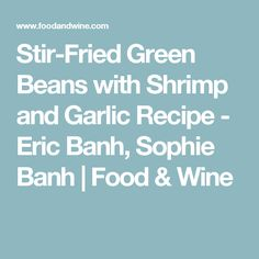 Stir-Fried Green Beans with Shrimp and Garlic Recipe - Eric Banh, Sophie Banh | Food & Wine