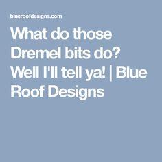 What do those Dremel bits do? Well I'll tell ya!   Blue Roof Designs