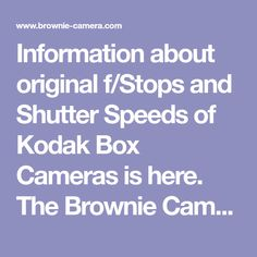 Information about original f/Stops and Shutter Speeds of Kodak Box Cameras is here. The Brownie Camera Page is dedicated to past, present, and future Brownie photographers everywhere.