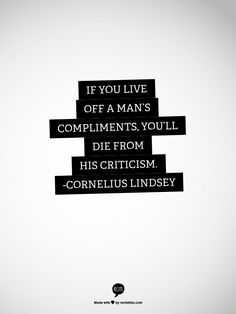 If you live off a man's compliments, you'll die from his criticism. - Cornelius Lindsey