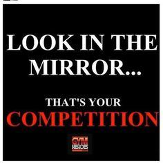 #Fuelisms : Look in the mirror. That's your competition.