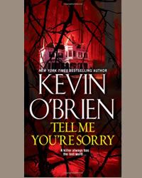 Kevin O'Brien: New York Times Bestselling Author. New thriller Tell Me You're Sorry on sale April 29th. WOW....this book blew me away. I had a hard time putting it down and couldn't wait to pick it up again