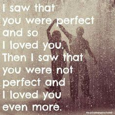 I saw that you were not perfect and I loved you even more.